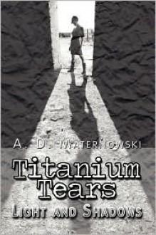 Titanium Tears: Light and Shadows - A.D. Maternowski
