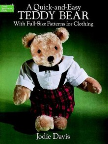 A Quick-and-Easy Teddy Bear: With Full-Size Patterns for Clothing - Jodie Davis