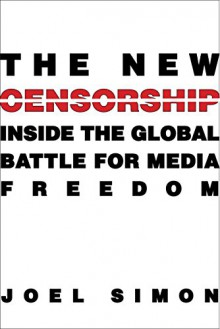 The New Censorship: Inside the Global Battle for Media Freedom (Columbia Journalism Review Books) - Joel Simon