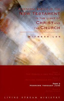 A General Sketch of the New Testament in the Light of Christ and the Church: Hebrews Through Jude - Witness Lee