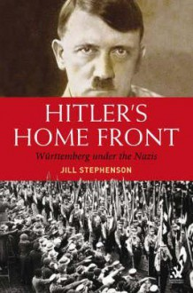 Hitler's Home Front: Wurttemberg Under the Nazis - Jill Stephenson