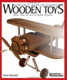 Great Book of Wooden Toys: More Than 50 Easy-To-Build Projects (American Woodworker) - Norman Marshall
