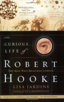 The Curious Life of Robert Hooke: The Man Who Measured London - Lisa Jardine