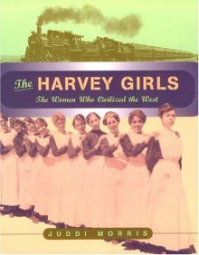 The Harvey Girls: The Women Who Civilized the West - Juddi Morris