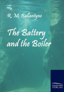 The Battery and the Boiler - R.M. Ballantyne