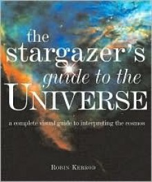 The Stargazer's Guide to the Universe: A Complete Visual Guide to Interpreting the Cosmos - Robin Kerrod