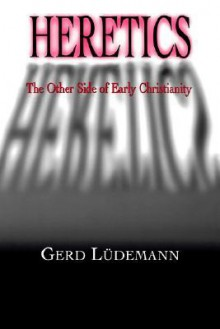 Heretics: The Other Side of Early Christianity - Gerd Lüdemann
