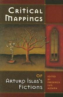 Critical Mappings of Arturo Islas's Fictions - Frederick Luis Aldama