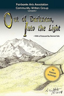 Out of Darkness, Into the Light: An Alaskan Anthology - Fairbanks Arts Association Writers Grou