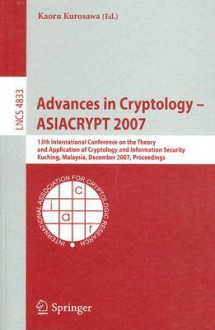 Advances in Cryptology ASIACRYPT 2007: 13th International Conference on the Theory and Application of Cryptology and Information Security, Kuching, Malaysia, December 2-6, 2007, Proceedings - Kaoru Kurosawa
