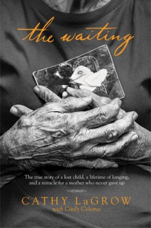 The Waiting: The True Story of a Lost Child, a Lifetime of Longing, and a Miracle for a Mother Who Never Gave Up - Cathy LaGrow