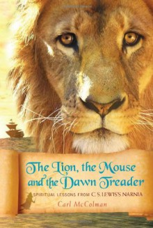 The Lion, the Mouse, and the Dawn Treader: Spiritual Lessons from C.S. Lewis's Narnia - Carl McColman