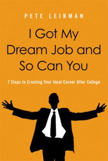 I Got My Dream Job and So Can You: 7 Steps to Creating Your Ideal Career After College - Pete Leibman
