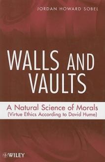 Walls and Vaults: A Natural Science of Morals (Virtue Ethics According to David Hume) - Jordan Howard Sobel