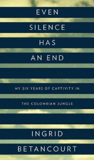 Even Silence Has an End: My Six Years of Captivity in the Colombian Jungle - Ingrid Betancourt