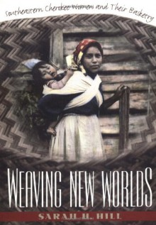 Weaving New Worlds: Southeastern Cherokee Women and Their Basketry - Sarah H. Hill