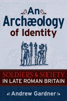 An Archaeology of Identity: SOLDIERS AND SOCIETY IN LATE ROMAN BRITAIN - Andrew Gardner