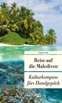 Reise auf die Malediven: Kulturkompass fürs Handgepäck - Françoise Hauser,John von Düffel,Peter von Düffel,Kerstin Eitner,Ralf Elger,Alice Grünfelder,Wolfgang Rhiel