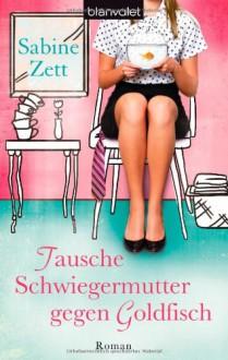 Tausche Schwiegermutter gegen Goldfisch: Roman - Sabine Zett