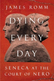 Dying Every Day: Seneca at the Court of Nero - James Romm