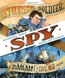 Nurse, Soldier, Spy: The Story of Sarah Edmonds, a Civil War Hero - Marissa Moss, John Hendrix