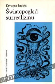 Światopogląd surrealizmu: jego założenia i konsekwencje dla teorii twórczości i teorii sztuki - Krystyna Janicka