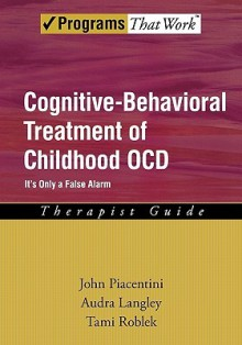 Cognitive Behavioral Treatment of Childhood OCD: It's Only a False Alarm Therapist Guide (Programs That Work) - John Piacentini, Audra Langley, Tami Roblek