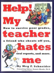Help! My Teacher Hates Me: A School Survival Guide for Kids 10 to 14 Years Old - Meg F. Schneider