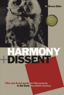 Harmony + Dissent: Film and Avant-Garde Art Movements in the Early Twentieth Century - R. Bruce Elder