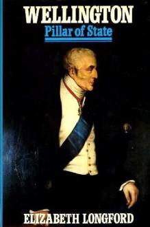 Wellington, Volume II: Pillar of State - Elizabeth Longford