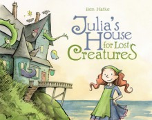 Julia's House for Lost Creatures - Ben Hatke
