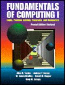 Fundamentals of Computing I: Logic, Problem Solving, Programs, and Computers - Allen B. Tucker Jr., Bradley W. James, Robert D. Cupper