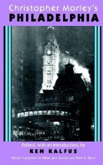 Christopher Morley's Philadelphia - Christopher Morley, Ken Kalfus