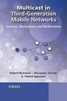Multicast in Third-Generation Mobile Networks: Services, Mechanisms and Performance - Robert Rummler, Hamid Aghvami, Alexander Daniel Gluhak, Robert Rummler