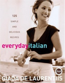 Everyday Italian: 125 Simple and Delicious Recipes - Giada De Laurentiis