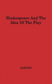 Shakespeare And The Idea Of The Play - Anne Barton
