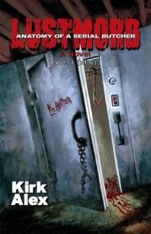 Lustmord: Anatomy of a Serial Butcher (Vol. 1) - Kirk Alex