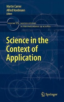 Science in the Context of Application (Boston Studies in the Philosophy and History of Science) - Martin Carrier, Alfred Nordmann