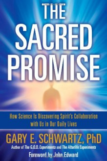 The Sacred Promise: How Science Is Discovering Spirit's Collaboration with Us in Our Daily Lives - Gary E. Schwartz