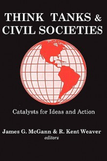 Think Tanks and Civil Societies - James G. McGann, R. Kent Weaver