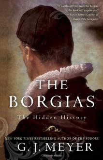 The Borgias: The Hidden History - G.J. Meyer