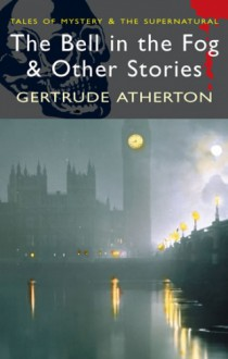 The Bell in the Fog & Other Stories - Gertrude Atherton
