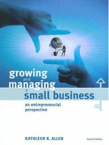 Growing and Managing a Small Business: An Entrepreneurial Perspective - Kathleen R. Allen