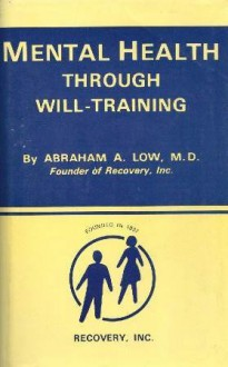 Mental Health Through Will Training: A System of Self-Help in Psychotherapy As Practiced by Recovery Incorporated - Abraham A. Low