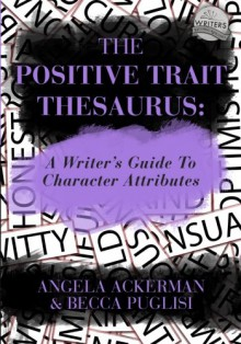 The Positive Trait Thesaurus: A Writer's Guide to Character Attributes - Angela Ackerman, Becca Puglisi