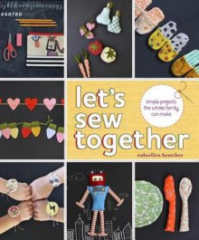 Let's Sew Together: Simple Projects the Whole Family Can Make - Rubyellen Bratcher
