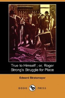 True to Himself; Or, Roger Strong's Struggle for Place - Edward Stratemeyer, Arthur M. Winfield