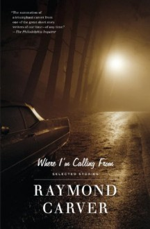 Where I'm Calling From: New and Selected Stories - Raymond Carver