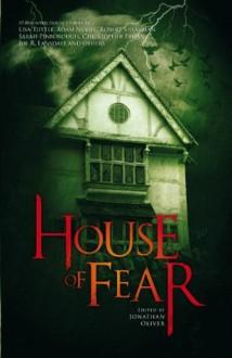 House of Fear - Jonathan Oliver, Joe R. Lansdale, Lisa Tuttle, Tim Lebbon, Christopher Priest, Adam L. G. Nevill, Christopher Fowler, Eric Brown, Robert Shearman, Sarah Pinborough