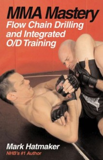 MMA Mastery: Flow Chain Drilling and Integrated O/D Training (MMA Mastery series) - Mark Hatmaker